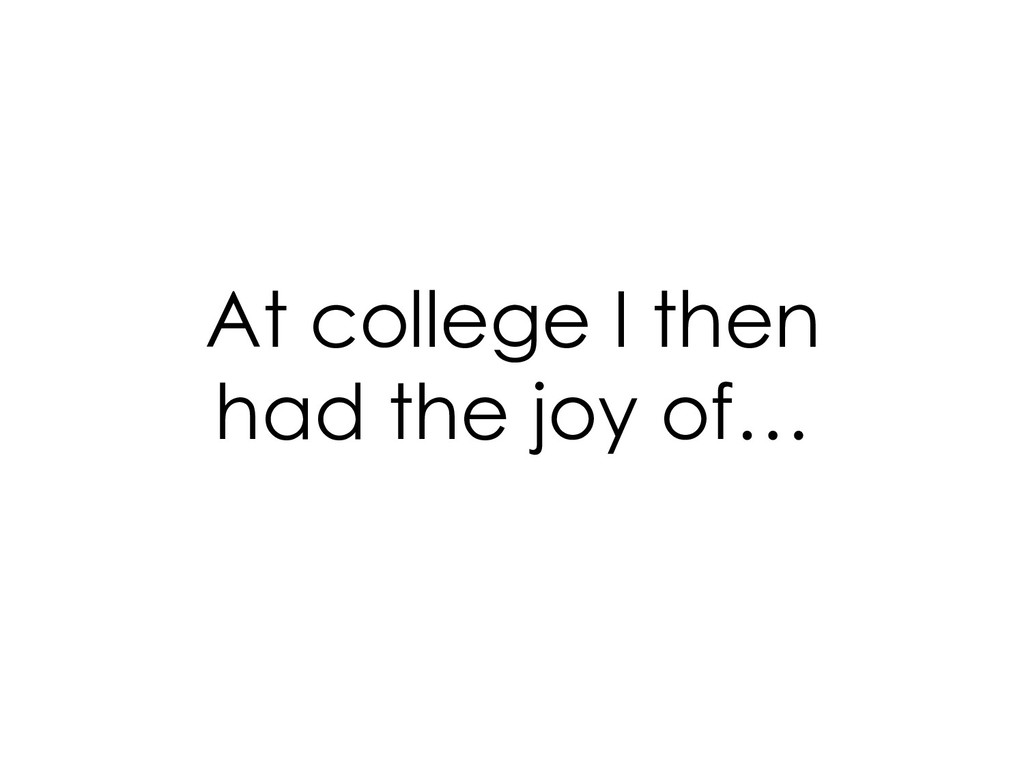 At college I then had the joy of…