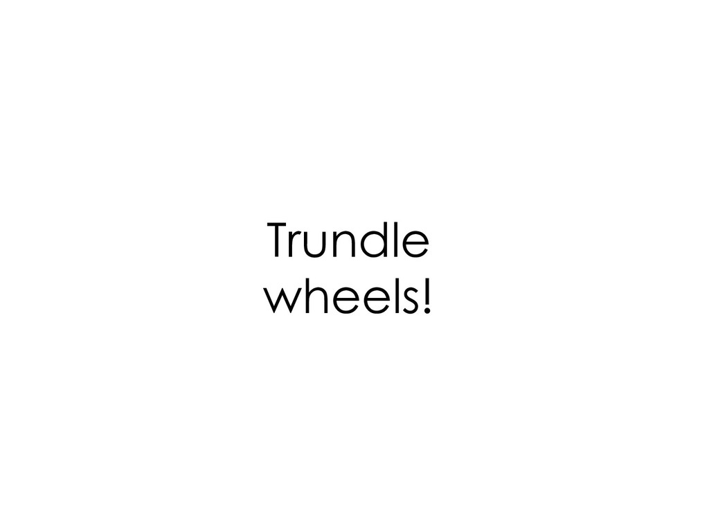 Trundle wheels!