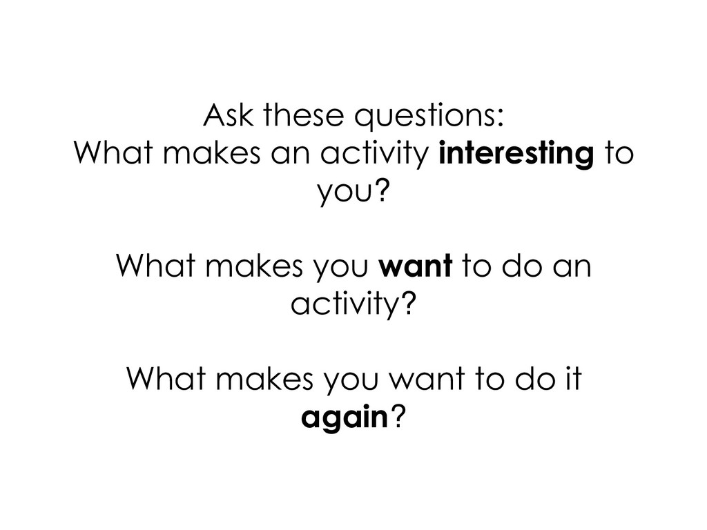 Ask these questions: What makes an activity int...