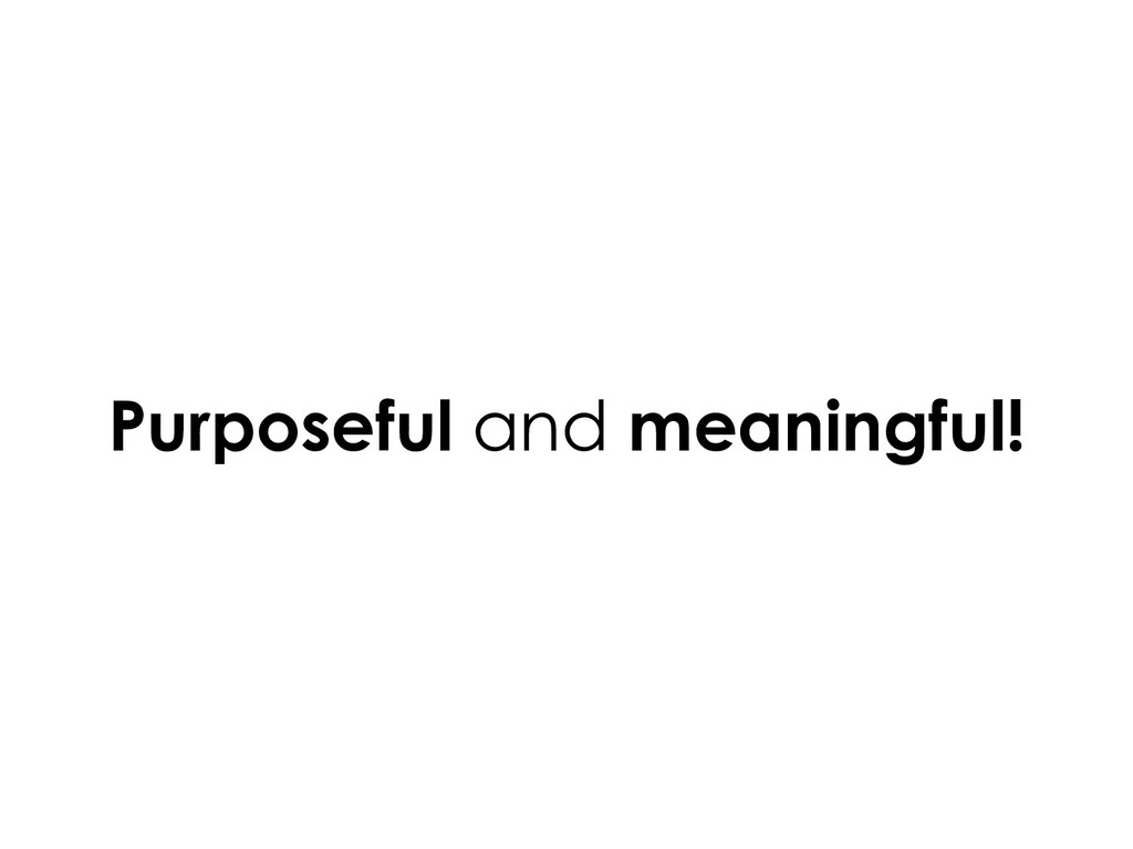Purposeful and meaningful!