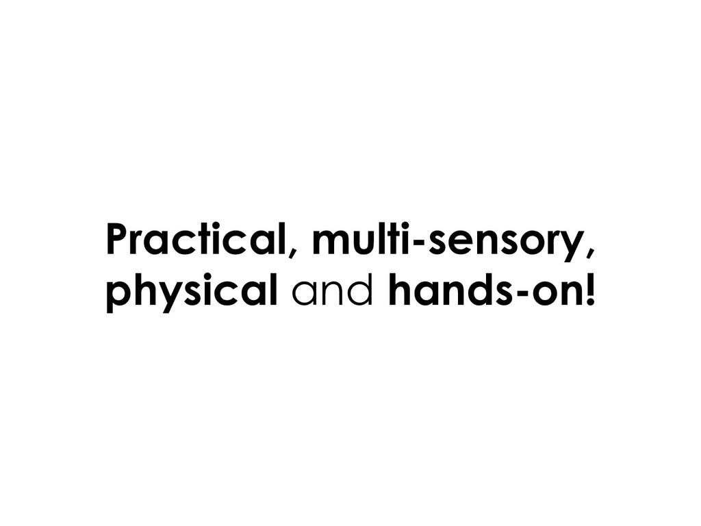 Practical, multi-sensory, physical and hands-on!