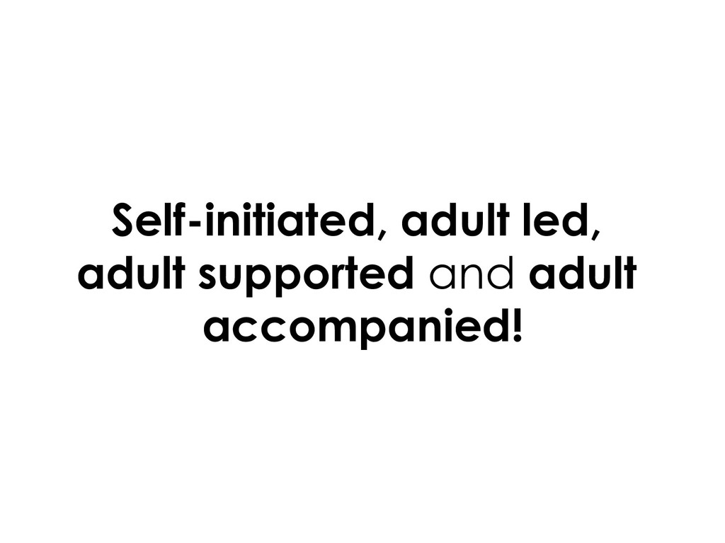 Self-initiated, adult led, adult supported and ...