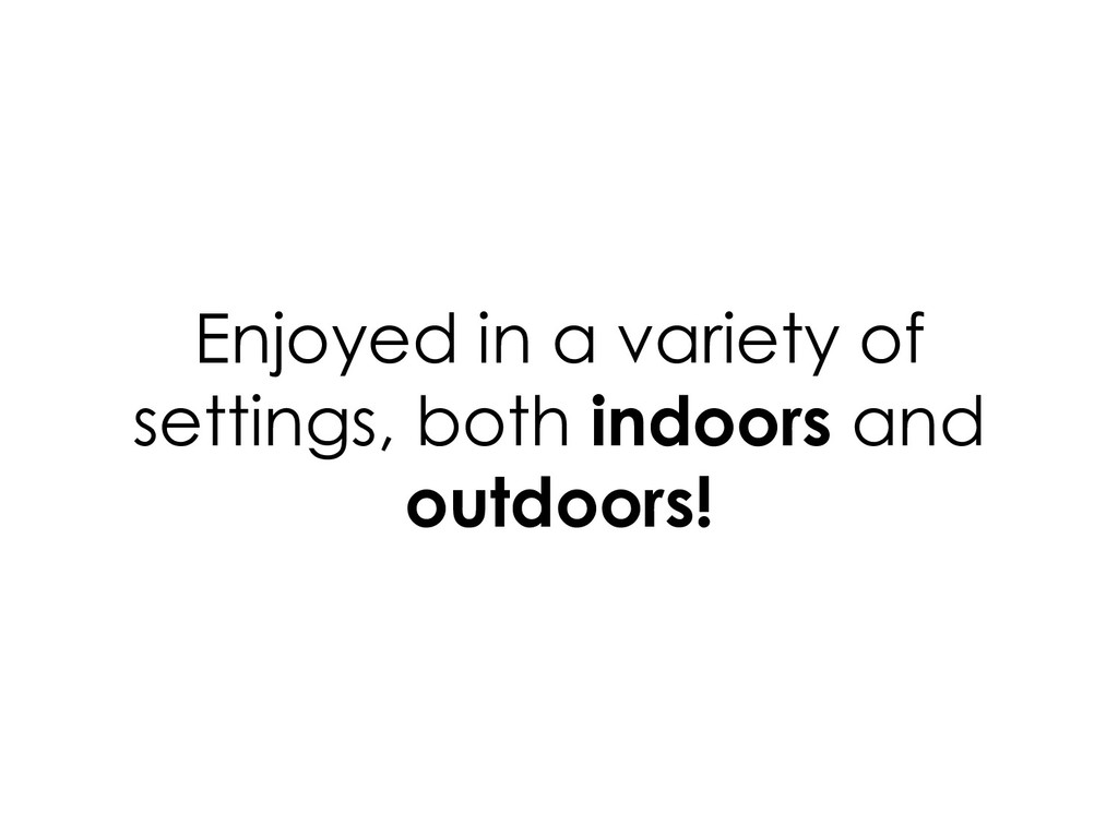 Enjoyed in a variety of settings, both indoors ...