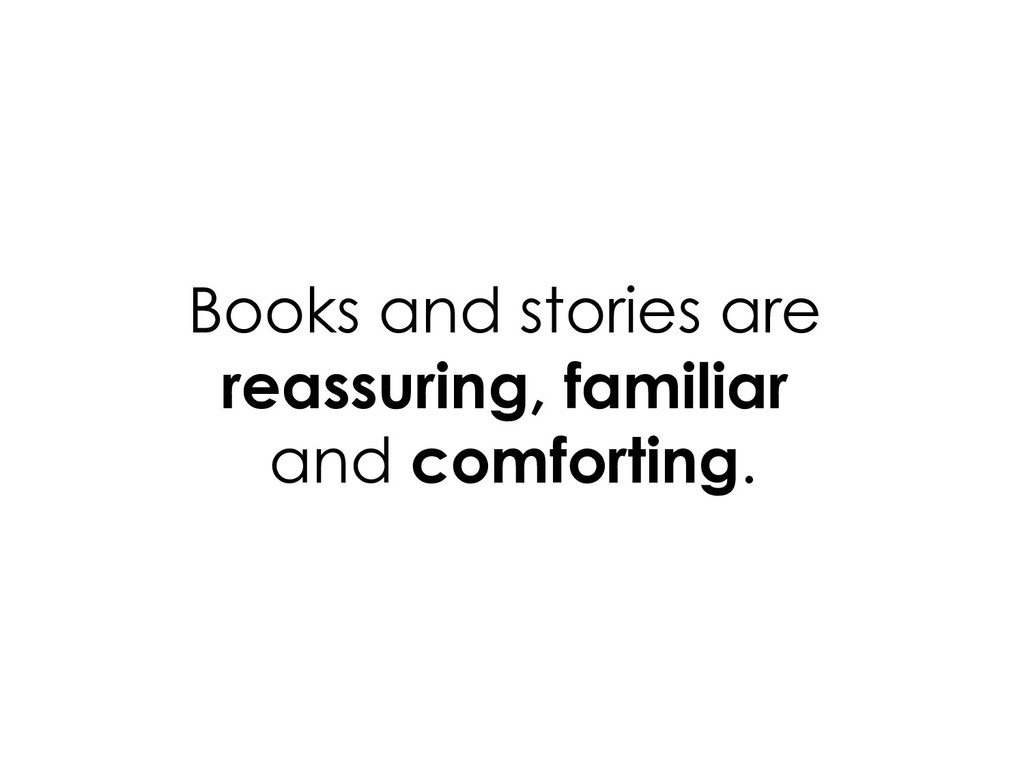 Books and stories are reassuring, familiar and ...