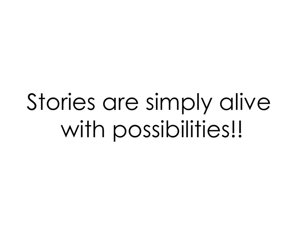 Stories are simply alive with possibilities!!