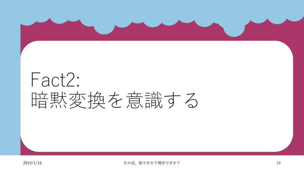 14 2019/1/16 その式、値ですか?場所ですか? Fact2: 暗黙変換を意識する