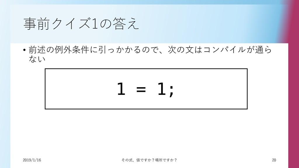 20 2019/1/16 その式、値ですか?場所ですか? 事前クイズ1の答え • 前述の例外条...