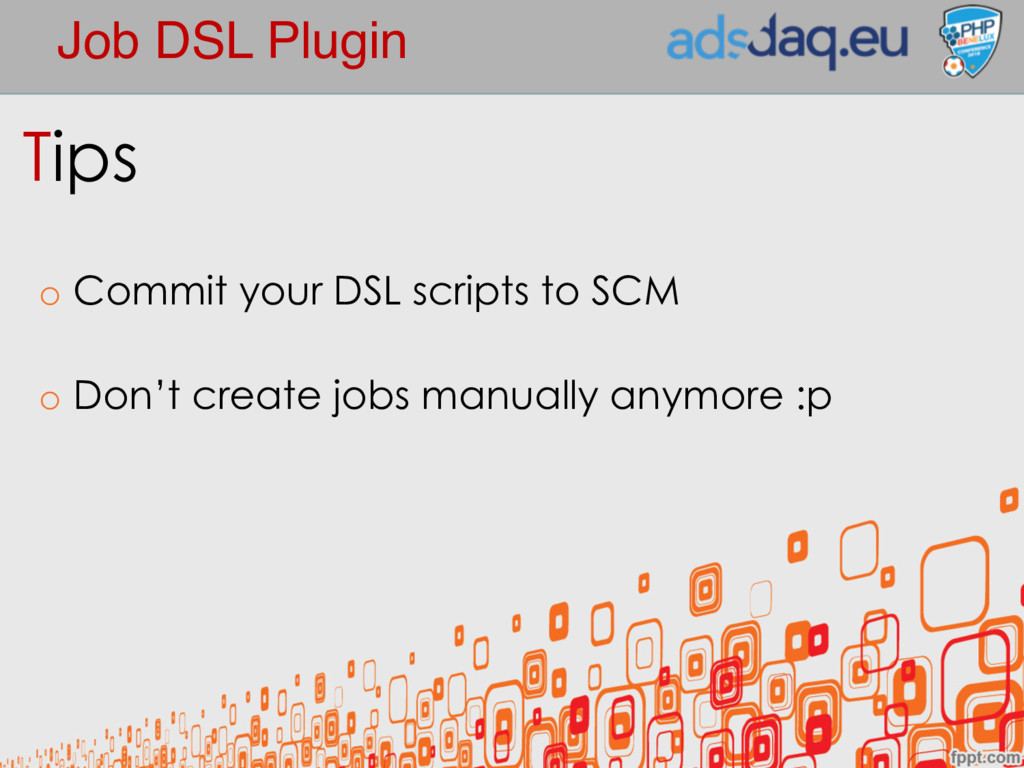 Job DSL Plugin Tips o Commit your DSL scripts t...