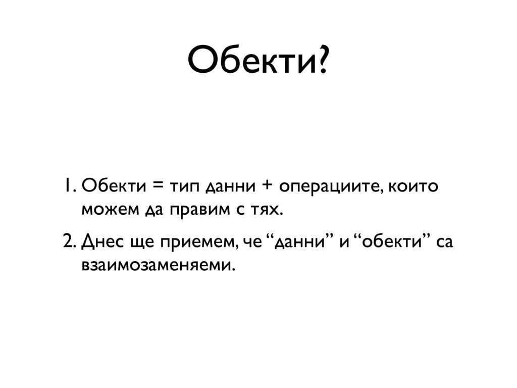 Обекти? 1. Обекти = тип данни + операциите, кои...