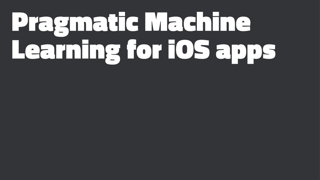 Pragmatic Machine Learning for iOS apps