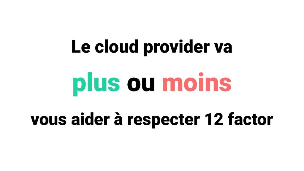Le cloud provider va plus ou moins vous aider à...