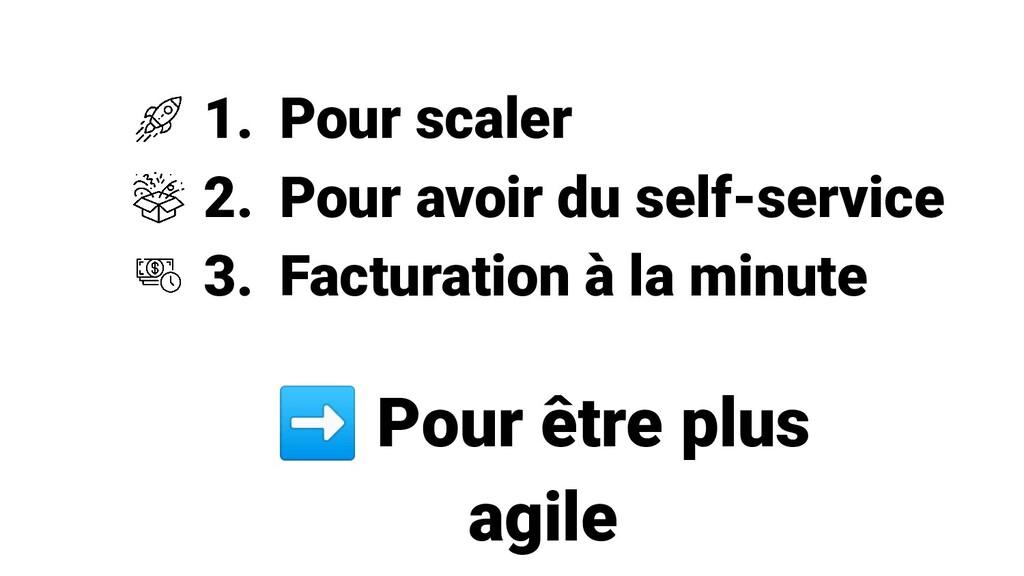 1. Pour scaler 2. Pour avoir du self-service 3....