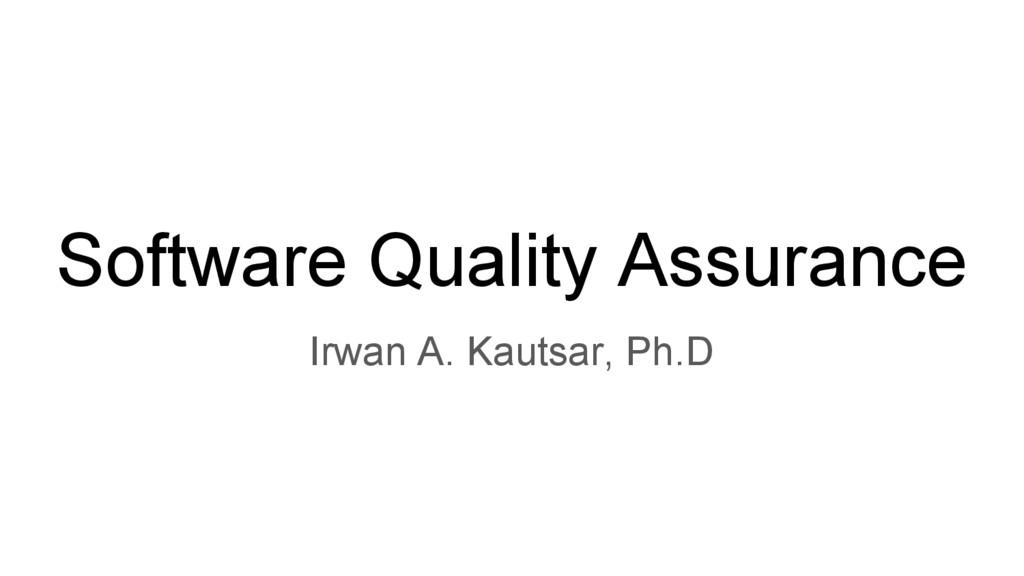 Software Quality Assurance Irwan A. Kautsar, Ph...