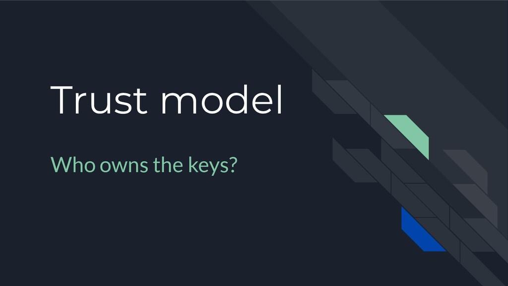 Trust model Who owns the keys?