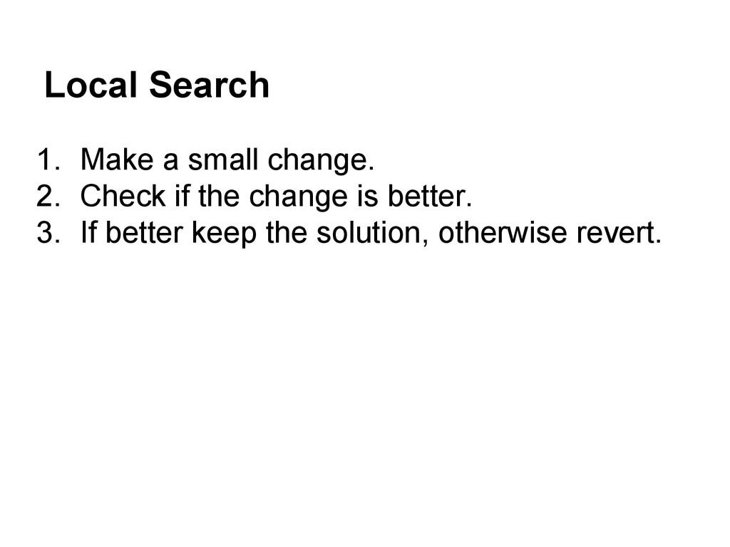 Local Search 1. Make a small change. 2. Check i...
