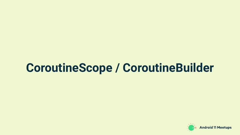 CoroutineScope / CoroutineBuilder