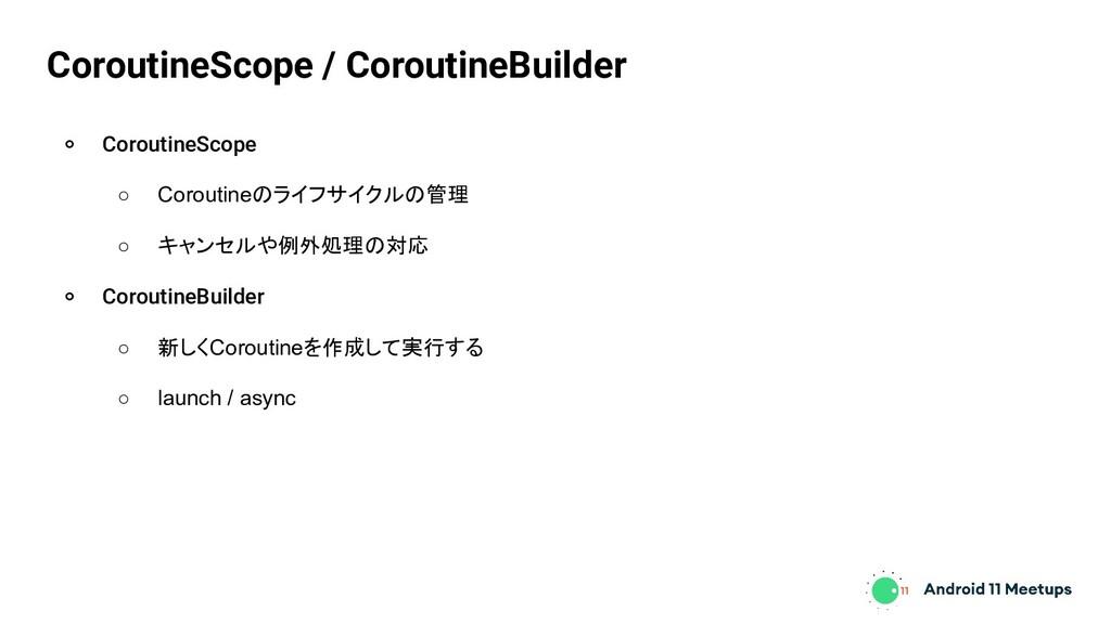 ० CoroutineScope ○ Coroutineのライフサイクルの管理 ○ キャンセル...