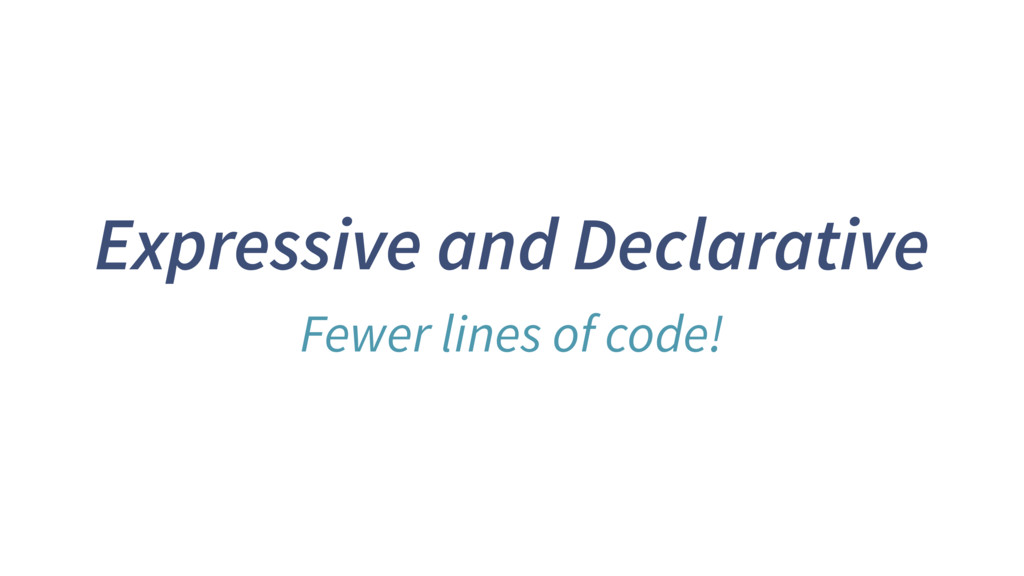 Expressive and Declarative Fewer lines of code!