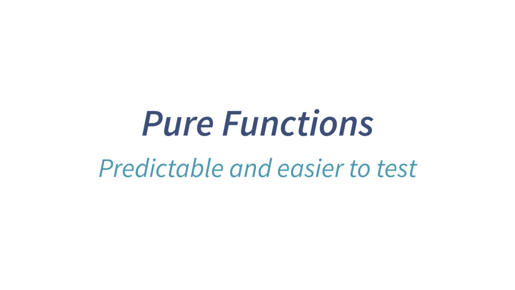 Pure Functions Predictable and easier to test
