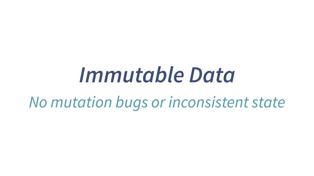 Immutable Data No mutation bugs or inconsistent...