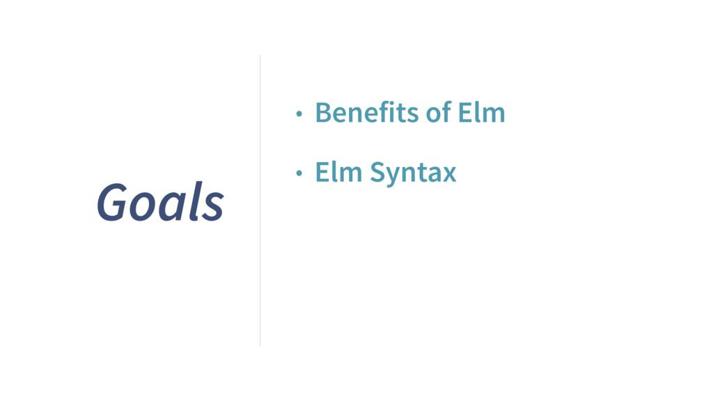 Goals • Benefits of Elm • Elm Syntax