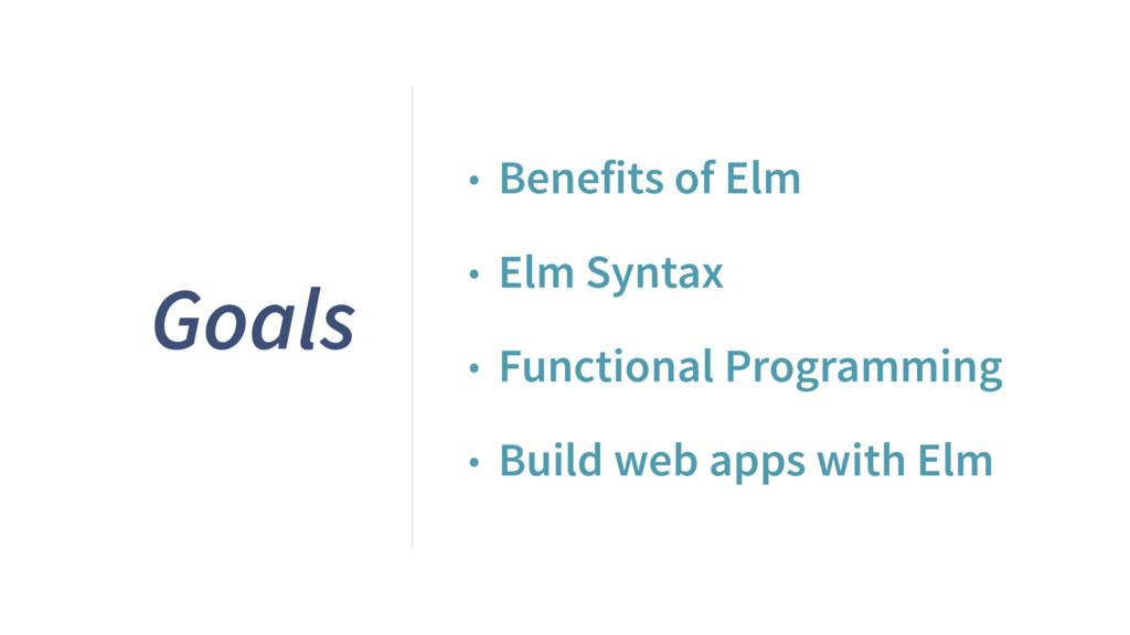 Goals • Benefits of Elm • Elm Syntax • Function...