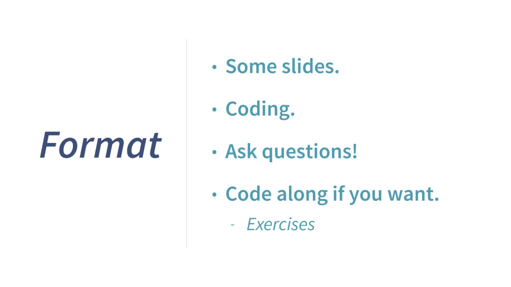 Format • Some slides. • Coding. • Ask questions...