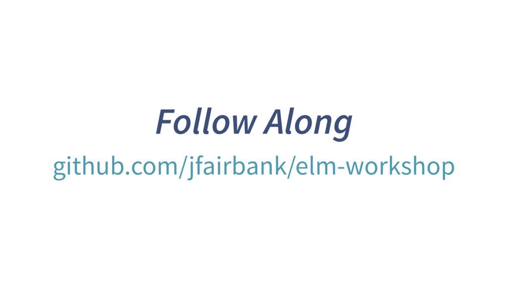 Follow Along github.com/jfairbank/elm-workshop