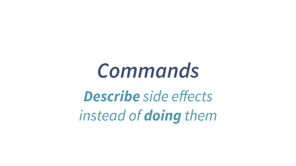 Commands Describe side effects instead of doing ...