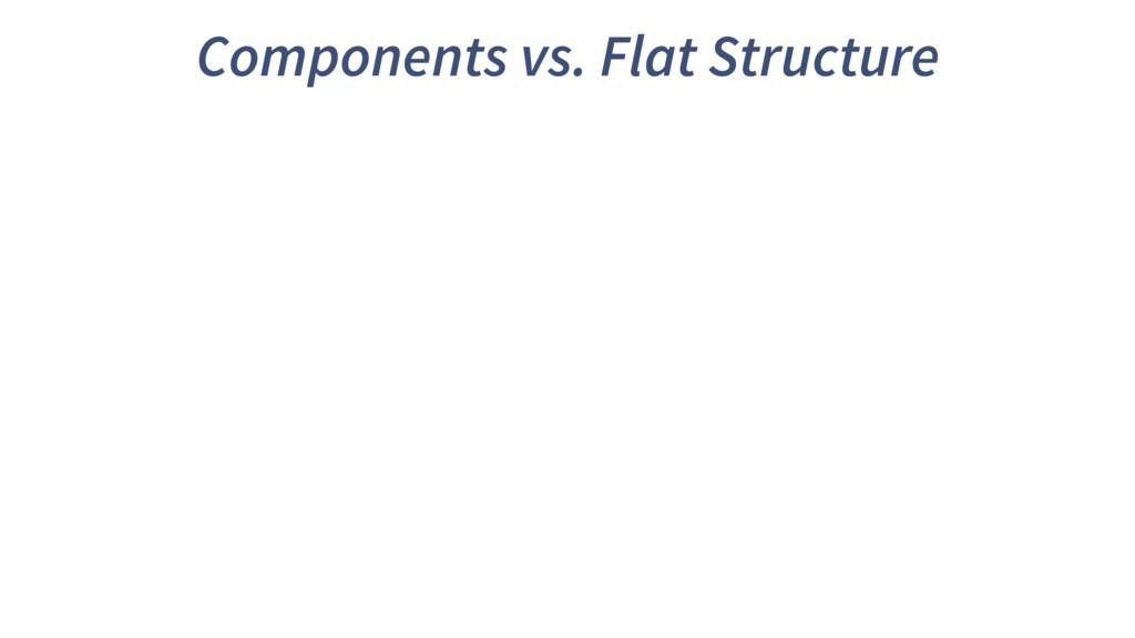Components vs. Flat Structure