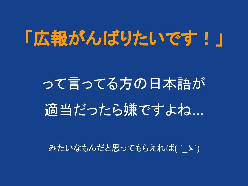 「広報がん りたいです!」 って言ってる方 日本語が 適当だったら嫌ですよ ... みたいなも...