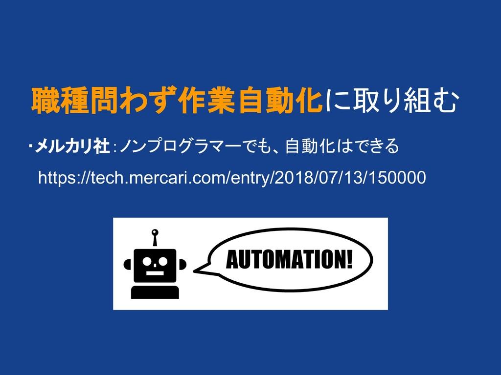 職種問わず作業自動化に取り組む  ・メルカリ社:ノンプログラマーでも、自動化 できる   ht...