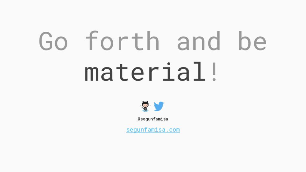 Go forth and be material! @segunfamisa segunfam...