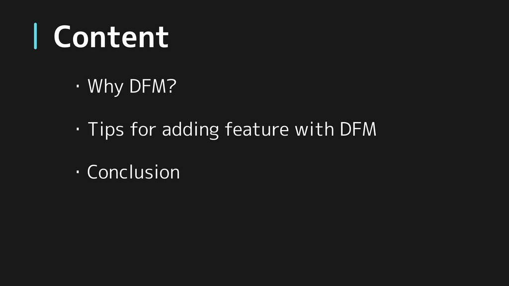 Content ・Why DFM? ・Tips for adding feature with...