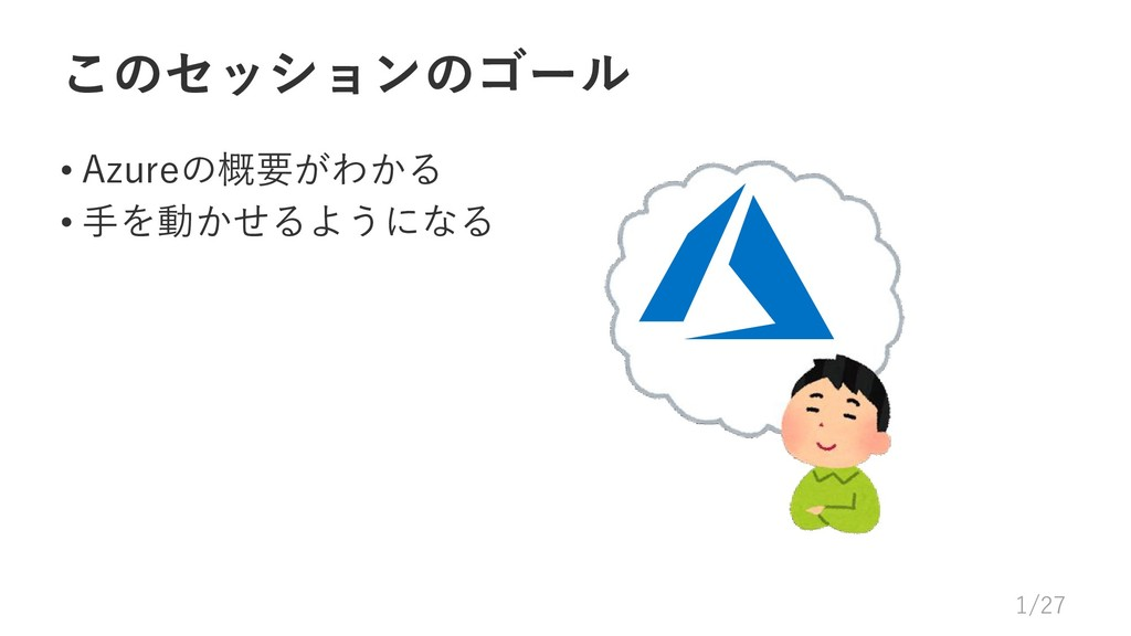 このセッションのゴール • Azureの概要がわかる • 手を動かせるようになる 1/27