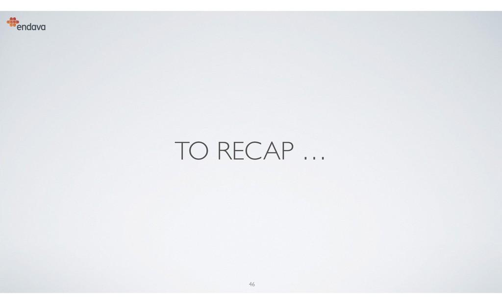 46 TO RECAP …