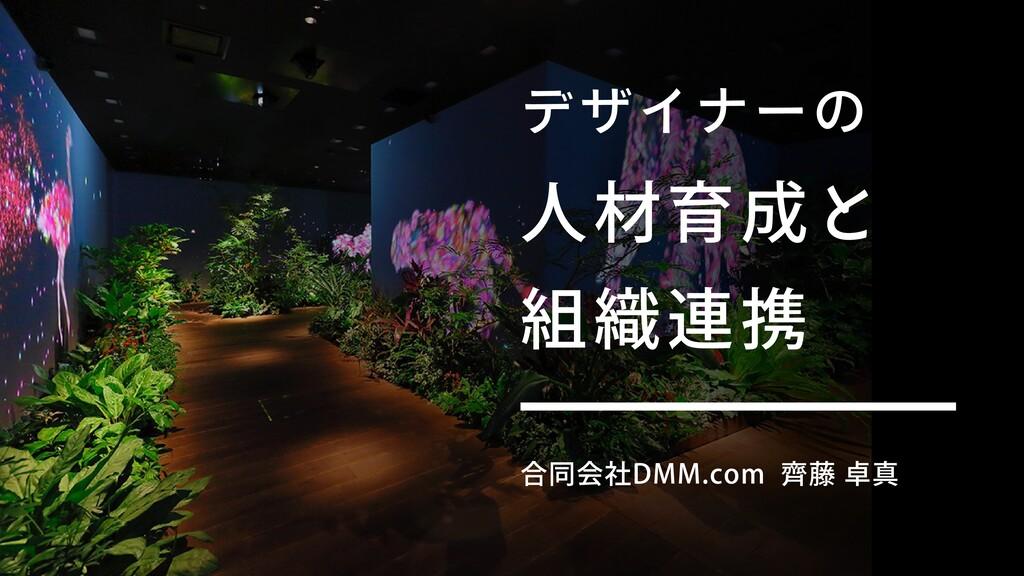 デザイナーの ⼈材育成と 組織連携 合同会社DMM.com ⿑藤 卓真