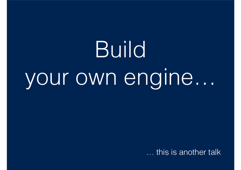 Build your own engine… … this is another talk