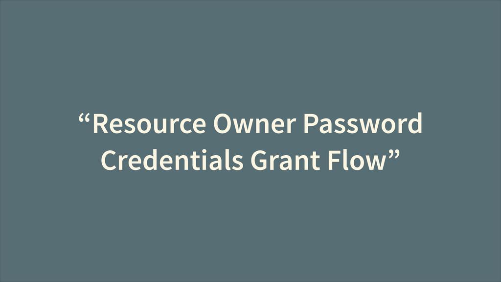 """""""Resource Owner Password Credentials Grant Flow"""""""