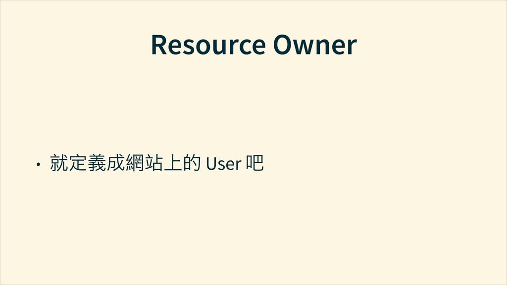 Resource Owner • ࣼק∕Ӯᅟഈ֥ User ϔ