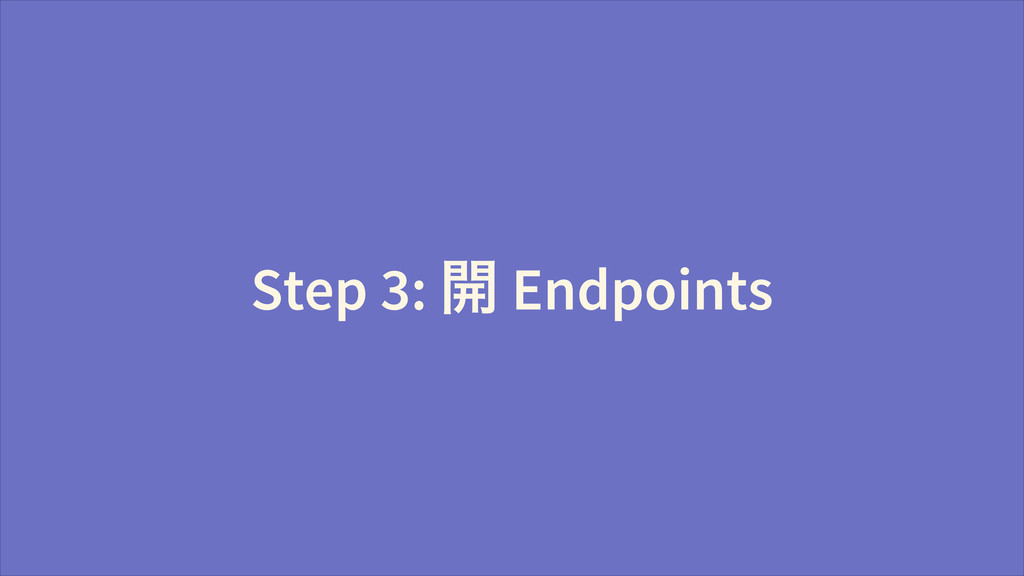 Step 3: Ῐ Endpoints