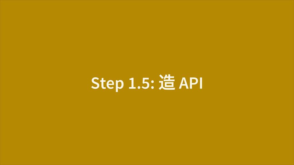 Step 1.5: ᄯ API