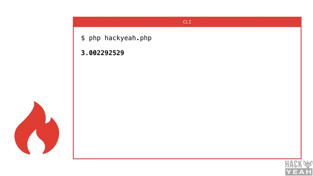 $ php hackyeah.php  3.002292529 CLI