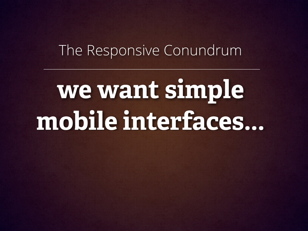 The Responsive Conundrum ! we want simple mobil...