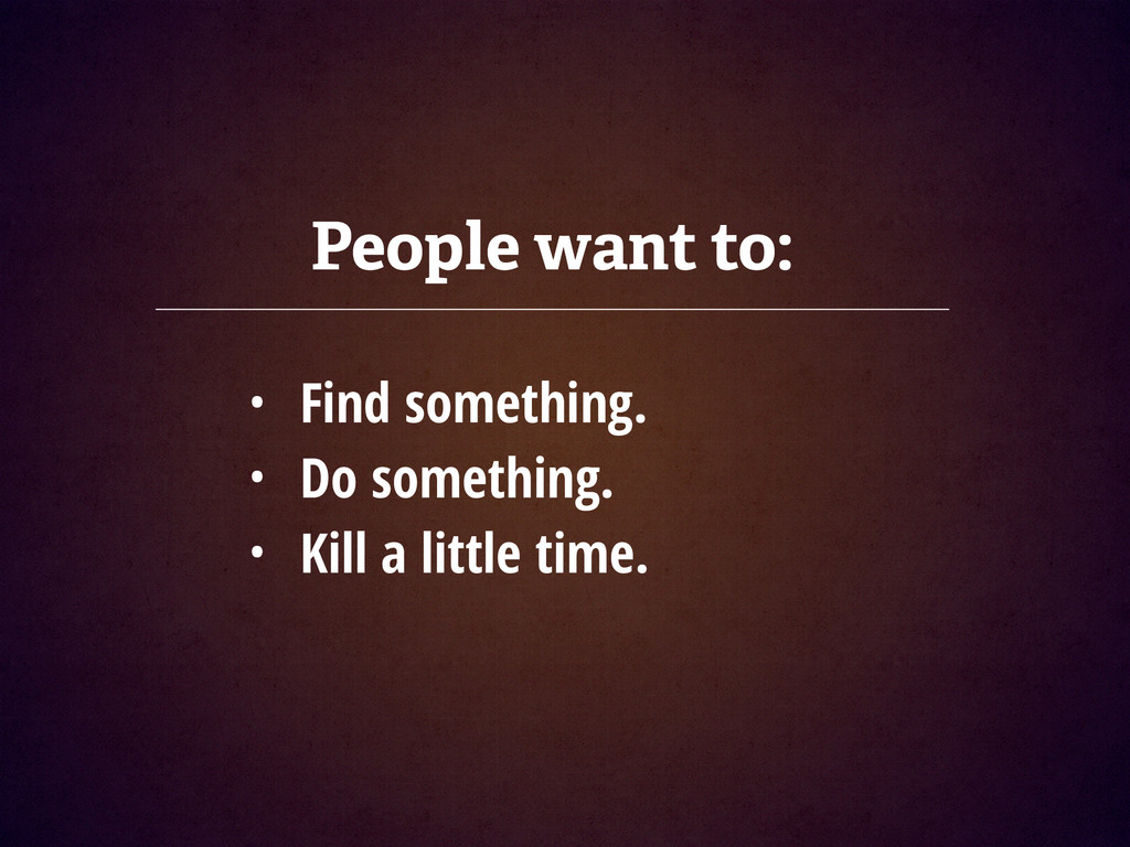People want to: • Find something. • Do somethin...