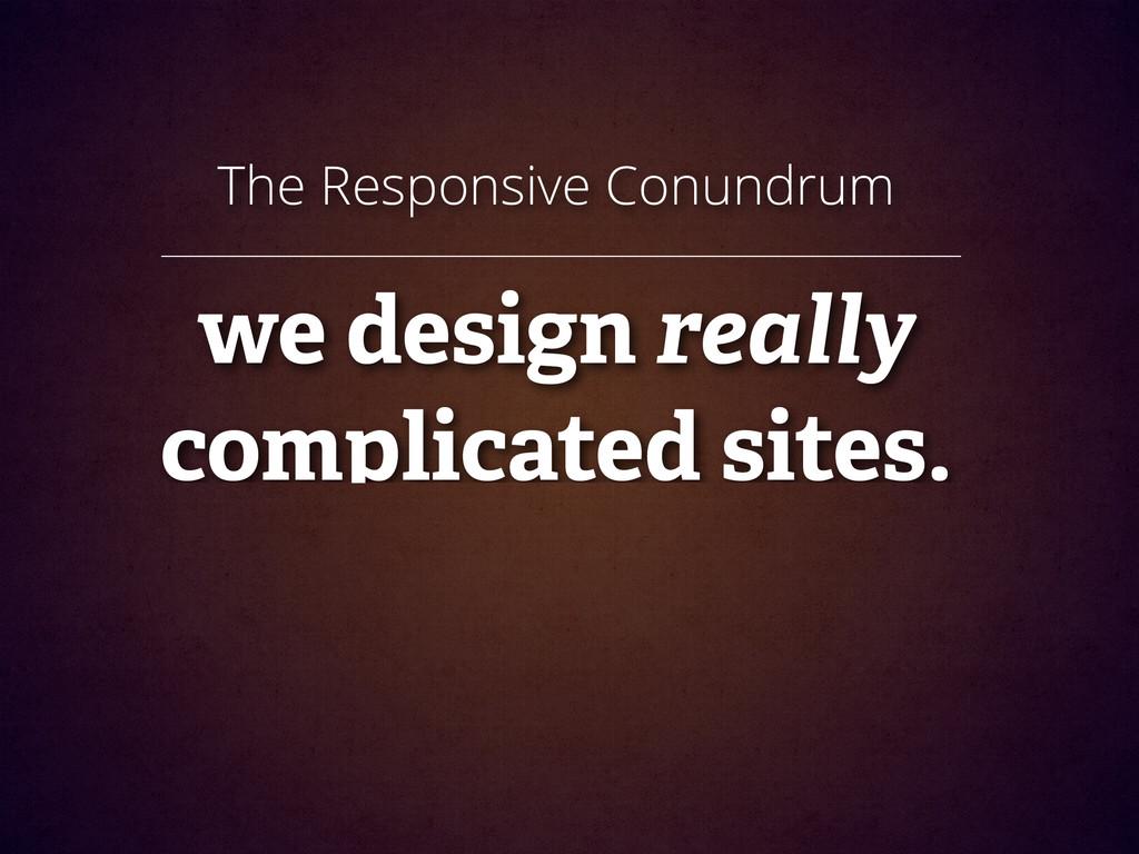 The Responsive Conundrum ! we design really com...