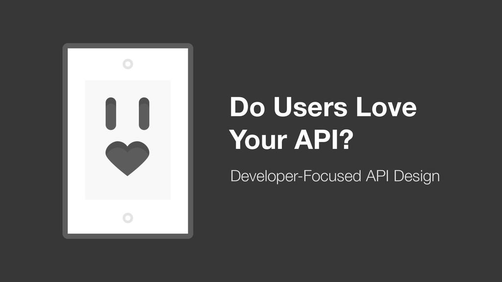 Do Users Love Your API? Developer-Focused API D...