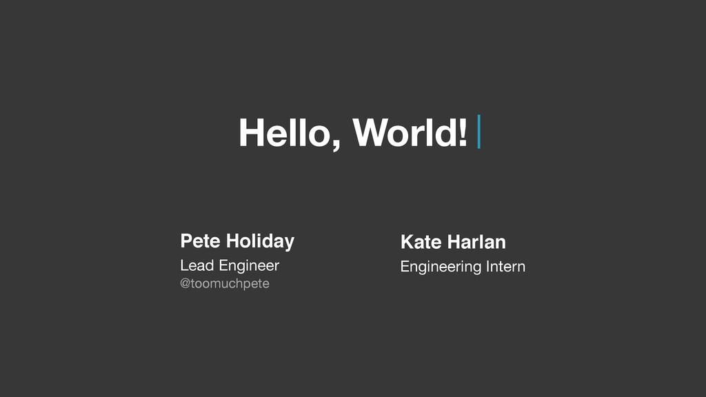Hello, World! Pete Holiday Lead Engineer @too...