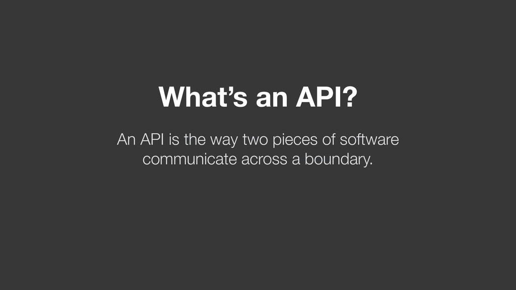 What's an API? An API is the way two pieces of ...
