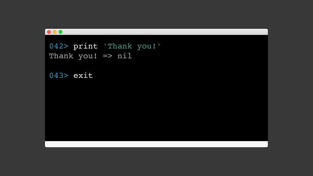 042> print 'Thank you!' Thank you! => nil 043> ...